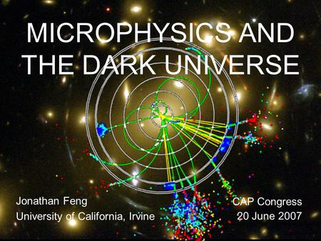 20 June 07Feng 1 MICROPHYSICS AND THE DARK UNIVERSE Jonathan Feng University of California, Irvine CAP Congress 20 June 2007.