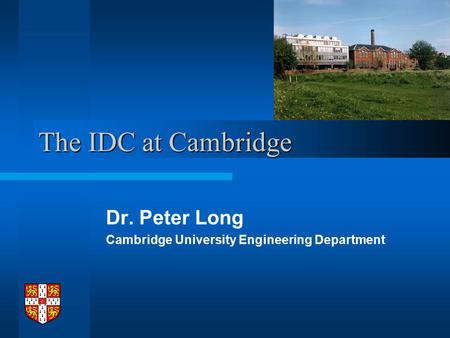 The IDC at Cambridge Dr. Peter Long Cambridge University Engineering Department.