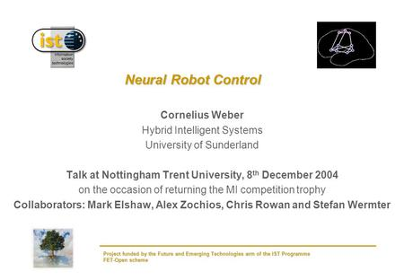 Project funded by the Future and Emerging Technologies arm of the IST Programme FET-Open scheme Neural Robot Control Cornelius Weber Hybrid Intelligent.