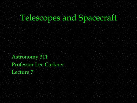 Telescopes and Spacecraft Astronomy 311 Professor Lee Carkner Lecture 7.