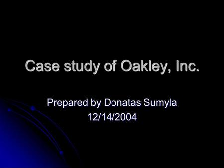 Case study of Oakley, Inc. Prepared by Donatas Sumyla 12/14/2004.