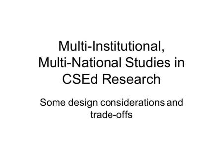 Multi-Institutional, Multi-National Studies in CSEd Research Some design considerations and trade-offs.