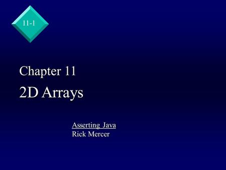 11-1 Chapter 11 2D Arrays Asserting Java Rick Mercer.