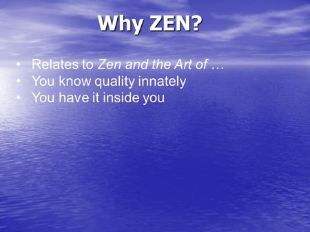 Why ZEN? Relates to Zen and the Art of … You know quality innately You have it inside you.
