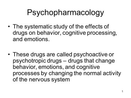 1 Psychopharmacology The systematic study of the effects of drugs on behavior, cognitive processing, and emotions. These drugs are called psychoactive.