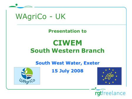 Presentation to CIWEM South Western Branch South West Water, Exeter 15 July 2008 WAgriCo - UK.