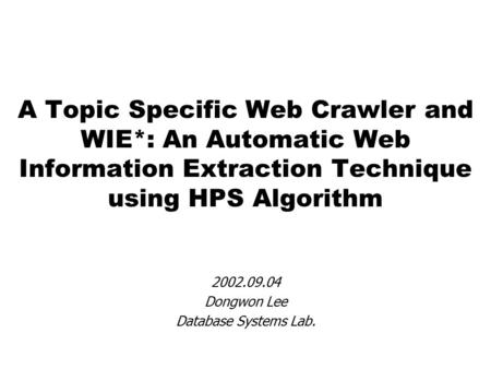A Topic Specific Web Crawler and WIE*: An Automatic Web Information Extraction Technique using HPS Algorithm 2002.09.04 Dongwon Lee Database Systems Lab.
