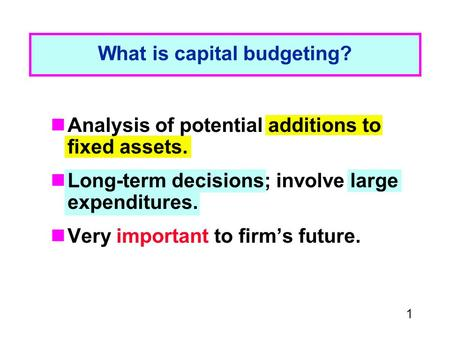1 What is capital budgeting? Analysis of potential additions to fixed assets. Long-term decisions; involve large expenditures. Very important to firm's.