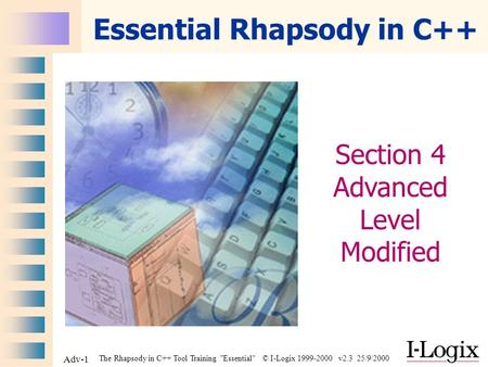 The Rhapsody in C++ Tool Training Essential © I-Logix 1999-2000 v2.3 25/9/2000 Adv-1 Essential Rhapsody in C++ Section 4 Advanced Level Modified.