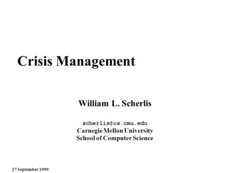 27 September 1999 Crisis Management William L. Scherlis Carnegie Mellon University School of Computer Science.