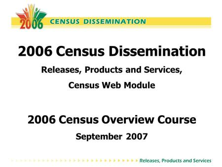 2006 Census Dissemination Releases, Products and Services, Census Web Module 2006 Census Overview Course September 2007.