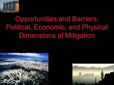 Opportunities and Barriers: Political, Economic, and Physical Dimensions of Mitigation.