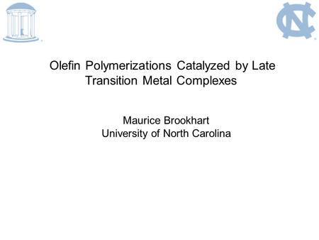 Olefin Polymerizations Catalyzed by Late Transition Metal Complexes Maurice Brookhart University of North Carolina.