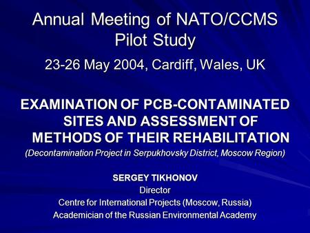 Annual Meeting of NATO/CCMS Pilot Study 23-26 May 2004, Cardiff, Wales, UK EXAMINATION OF PCB-CONTAMINATED SITES AND ASSESSMENT OF METHODS OF THEIR REHABILITATION.