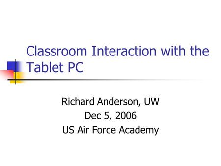 Classroom Interaction with the Tablet PC Richard Anderson, UW Dec 5, 2006 US Air Force Academy.