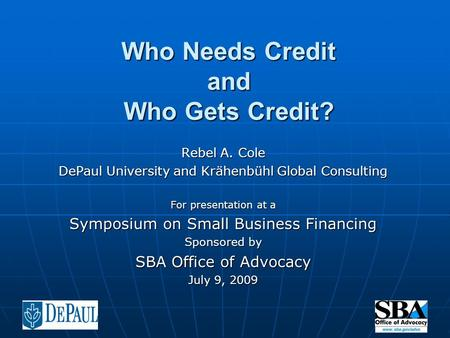 Who Needs Credit and Who Gets Credit? Rebel A. Cole DePaul University and Krähenbühl Global Consulting For presentation at a Symposium on Small Business.