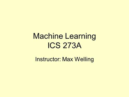 Machine Learning ICS 273A Instructor: Max Welling.