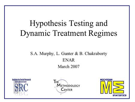 Hypothesis Testing and Dynamic Treatment Regimes S.A. Murphy, L. Gunter & B. Chakraborty ENAR March 2007.