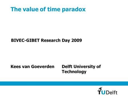 The value of time paradox Kees van GoeverdenDelft University of Technology BIVEC-GIBET Research Day 2009.