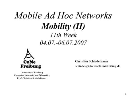 1 University of Freiburg Computer Networks and Telematics Prof. Christian Schindelhauer Mobile Ad Hoc Networks Mobility (II) 11th Week 04.07.-06.07.2007.