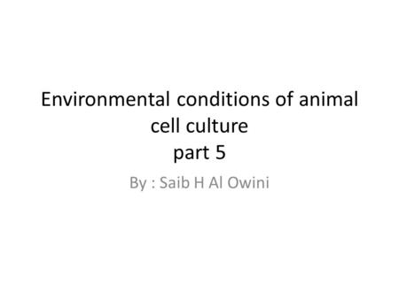 Environmental conditions of animal cell culture part 5 By : Saib H Al Owini.