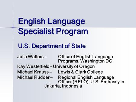 English Language Specialist Program U.S. Department of State Julia Walters – Office of English Language Programs, Washington DC Kay Westerfield - University.