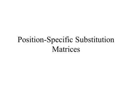 Position-Specific Substitution Matrices. PSSM A regular substitution matrix uses the same scores for any given pair of amino acids regardless of where.