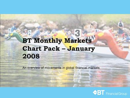 BT Monthly Markets Chart Pack – January 2008 An overview of movements in global financial markets.
