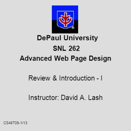 CS48709-1/13 DePaul University SNL 262 Advanced Web Page Design Review & Introduction - I Instructor: David A. Lash.