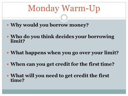 Monday Warm-Up Why would you borrow money? Who do you think decides your borrowing limit? What happens when you go over your limit? When can you get credit.