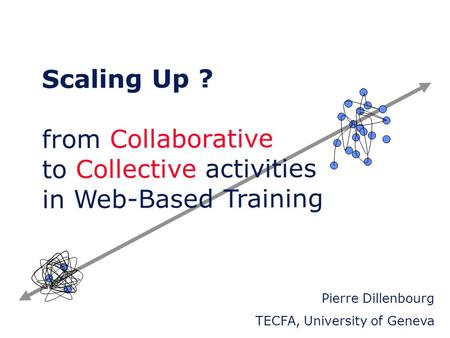 Scaling Up ? from Collaborative to Collective activities in Web-Based Training Pierre Dillenbourg TECFA, University of.