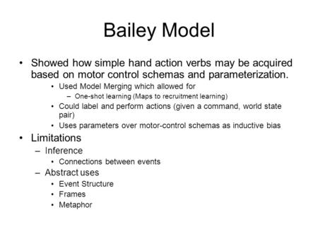 Bailey Model Showed how simple hand action verbs may be acquired based on motor control schemas and parameterization. Used Model Merging which allowed.