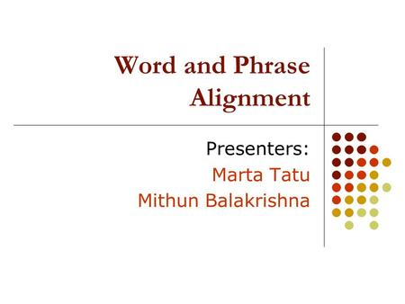 Word and Phrase Alignment Presenters: Marta Tatu Mithun Balakrishna.