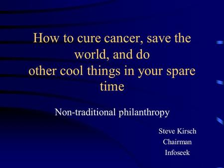 How to cure cancer, save the world, and do other cool things in your spare time Non-traditional philanthropy Steve Kirsch Chairman Infoseek.
