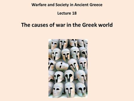 Warfare and Society in Ancient Greece Lecture 18 The causes of war in the Greek world.