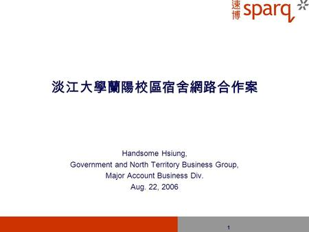 1 淡江大學蘭陽校區宿舍網路合作案 Handsome Hsiung, Government and North Territory Business Group, Major Account Business Div. Aug. 22, 2006.
