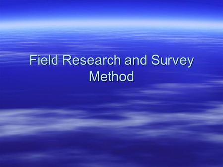 Field Research and Survey Method. Field Research  Naturalistic  Archival  Surveys  Case Studies  Program Evaluations  Field Experiments.