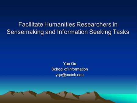Facilitate Humanities Researchers in Sensemaking and Information Seeking Tasks Yan Qu School of Information