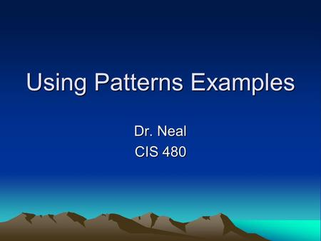 Using Patterns Examples Dr. Neal CIS 480. Singleton Pattern Concept Singleton Pattern: –For those situations when you only one object to be created from.