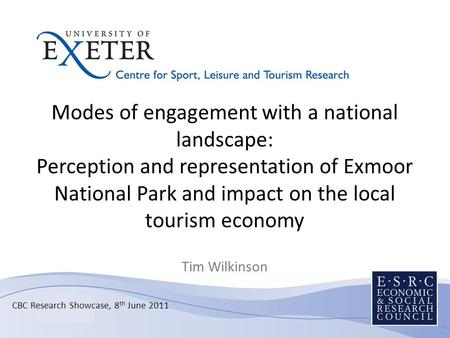 CBC Research Showcase, 8 th June 2011 Modes of engagement with a national landscape: Perception and representation of Exmoor National Park and impact on.
