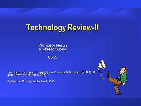 Technology Review-II Professor Martin Professor Xiong CSUS This lecture is based primarily on Romney & Steinbart(2003). It also draws on Martin (2002).