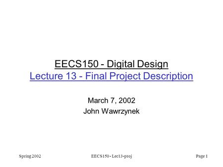 Spring 2002EECS150 - Lec13-proj Page 1 EECS150 - Digital Design Lecture 13 - Final Project Description March 7, 2002 John Wawrzynek.