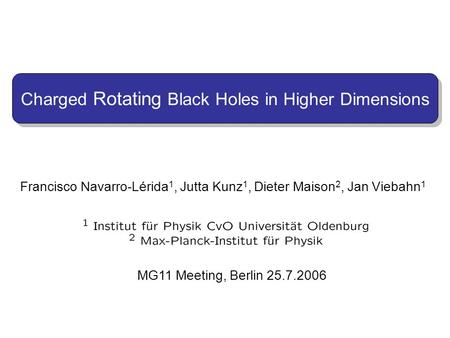 Francisco Navarro-Lérida 1, Jutta Kunz 1, Dieter Maison 2, Jan Viebahn 1 MG11 Meeting, Berlin 25.7.2006 Charged Rotating Black Holes in Higher Dimensions.
