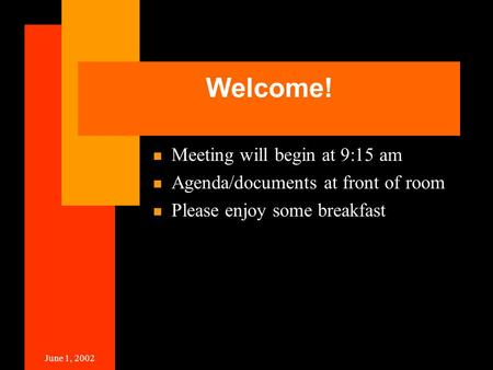 June 1, 2002 Welcome! Meeting will begin at 9:15 am Agenda/documents at front of room Please enjoy some breakfast.