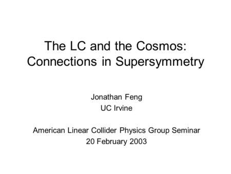 The LC and the Cosmos: Connections in Supersymmetry Jonathan Feng UC Irvine American Linear Collider Physics Group Seminar 20 February 2003.