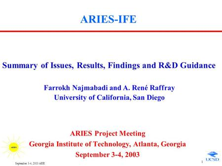 September 3-4, 2003/ARR 1 ARIES-IFE ARIES Project Meeting Georgia Institute of Technology, Atlanta, Georgia September 3-4, 2003 Summary of Issues, Results,