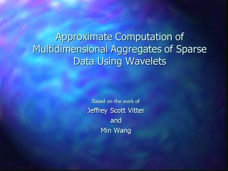 Approximate Computation of Multidimensional Aggregates of Sparse Data Using Wavelets Based on the work of Jeffrey Scott Vitter and Min Wang.