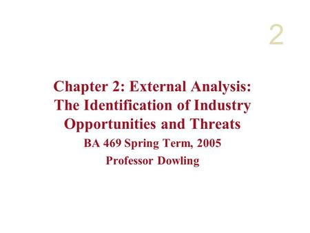 2 Chapter 2: External <strong>Analysis</strong>: The Identification of Industry Opportunities and Threats BA 469 Spring Term, 2005 Professor Dowling.