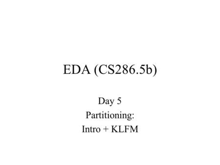 EDA (CS286.5b) Day 5 Partitioning: Intro + KLFM. Today Partitioning –why important –practical attack –variations and issues.