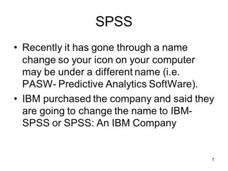 1 SPSS Recently it has gone through a name change so your icon on your computer may be under a different name (i.e. PASW- Predictive Analytics SoftWare).